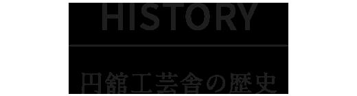 HISTORY|円舘工芸舎の歴史